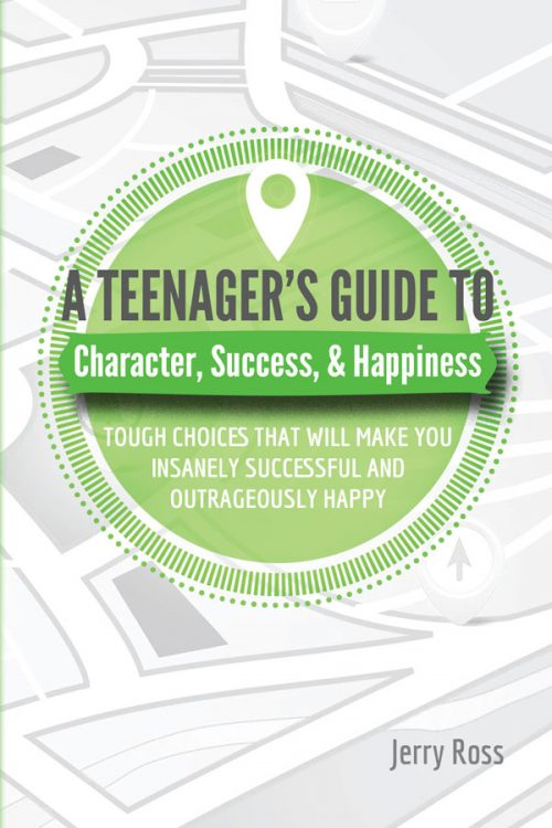 A Teenager's Guide To Character, Success, & Happiness by Jerry Ross